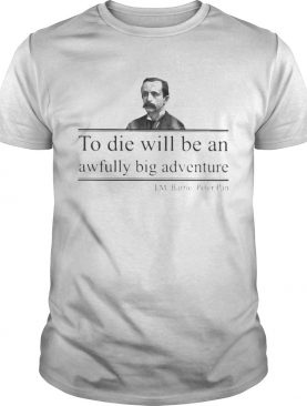 To die will be an awfully big adventure JM Barrie Peter shirt