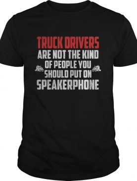 Truck drivers are not the kind of people you should put on speakerphone shirtCopy