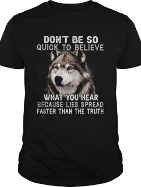 Wolf dont be so quick to believe what you hear because lies spread faster than the truth shirt