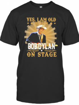 Yes I Am Old But I Saw Bob Dylan On Stage T-Shirt
