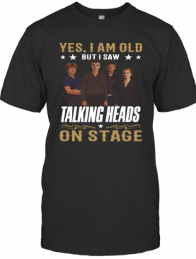 Yes I Am Old But I Saw Talking Heads On Stage T-Shirt