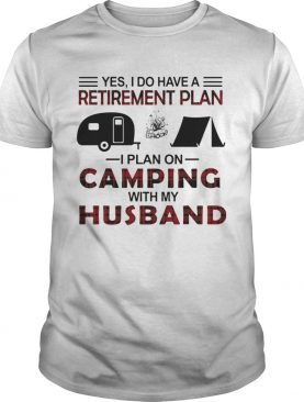 Yes I Do Have A Retirement Plan I Plan On Camping With My Husband shirt