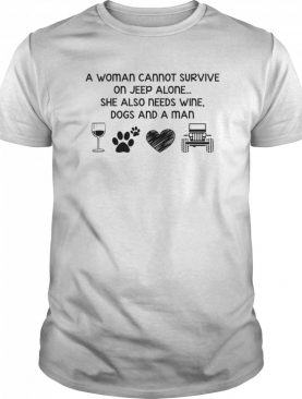 A Woman Cannot Survive On Jeep Alone She Also Needs Wine Dogs And A Man shirt