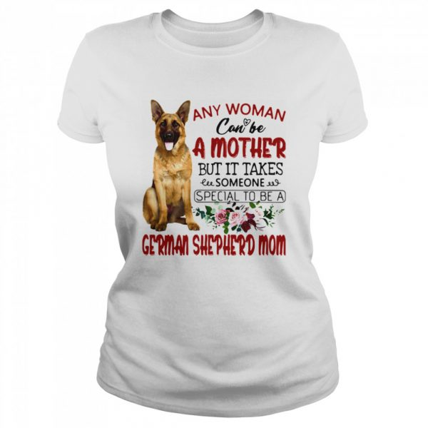 Any Woman Can Be A Mother But It Takes Someone Special To Be A German Shepherd Mom  Classic Women's T-shirt