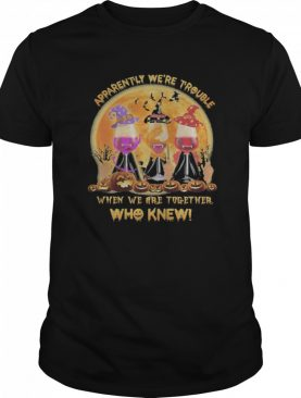 Apparently We're Trouble When We Are Together Who Knew Wine Halloween shirt