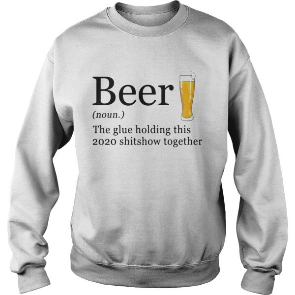 Beer The Glue Holding This 2020 Shitshow Together  Sweatshirt