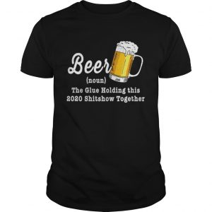 Beer The Glue Holding This 2020 Shitshow Together  Unisex