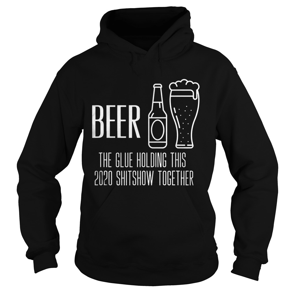 Beer the glue holding this 2020 shitshow together Hoodie
