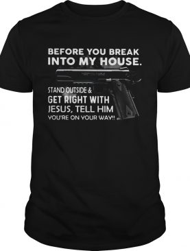 Before You Break Into My House Stand Outside And Get Right With Jesus Tell Him Youre On Your Way shirt