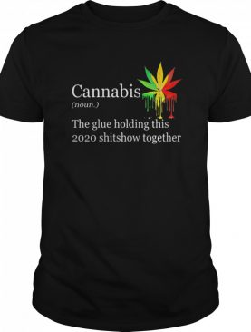 Cannabis The Glue Holding This 2020 Shitshow Together shirt