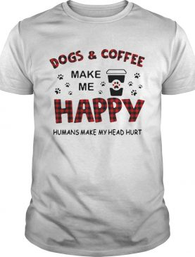 Dogs And Coffee Make Me Happy Humans Make My Head Hurt shirt