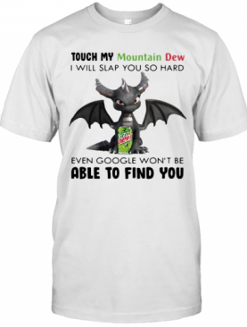 Dragon Touch My Mountain Dew I Will Slap So Hard Even Google Won'T Be Able To Find You T-Shirt