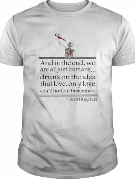 Drunk On The Idea Of Love And In The End We Are All Just Humans Scott Fitzgerald shirt