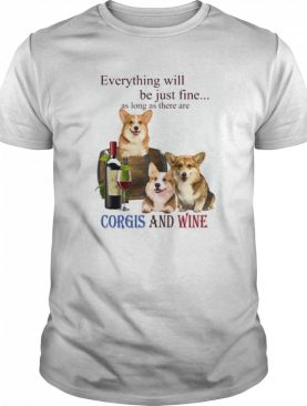 Everything will be just fine as long as there are Corgi and Wine shirt