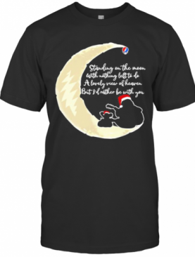 Grateful Dead Standing On The Moon With Nothing Left To Do A Lovely War Of Heaven But I'D Rather Be With You T-Shirt