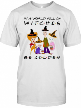 Halloween Golden Girls In A World Full Of Witches Be Golden T-Shirt