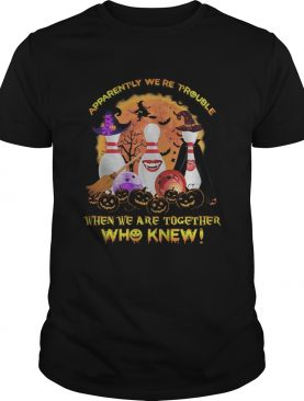 Halloween apparently were trouble when we are together who knew shirt