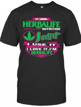 Herbalife Nutrition I Sell It I Use I Love It I Am A Herbalife Nutrition T-Shirt