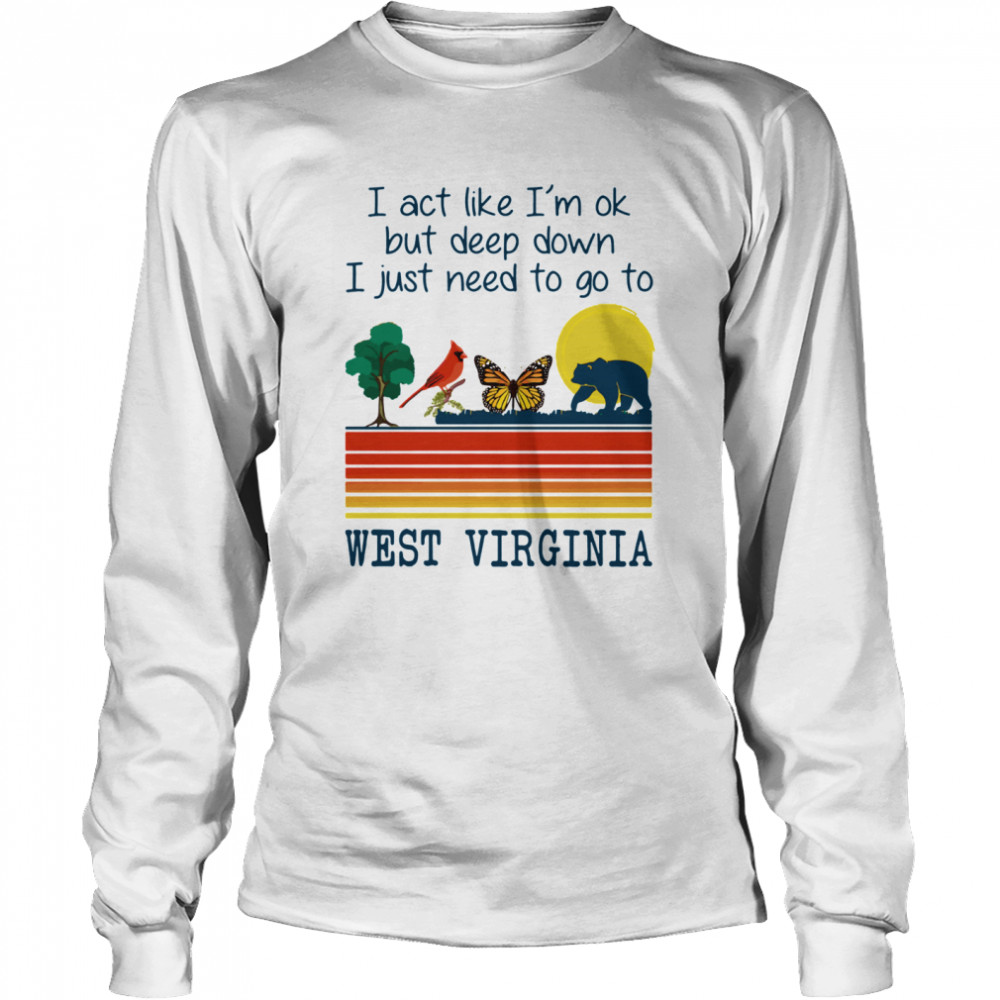 I Act Like I'm Ok But Deep Down I Just Need To Go To West Virginia  Long Sleeved T-shirt