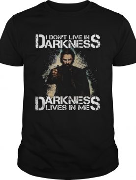 I Dont Live In Darkness Darkness Lives In Me shirt