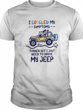 I Googled My Symtoms Turned Out I Just Need To Drive My Jeep shirt