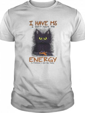 I Have Ms I Don't Have The Energy To Pretend I Like You Today Black Cat shirt