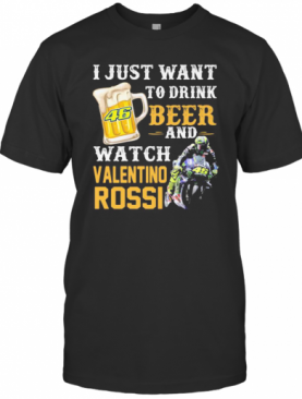 I Just Want To Drink Beer And Watch Valentino Rossi T-Shirt