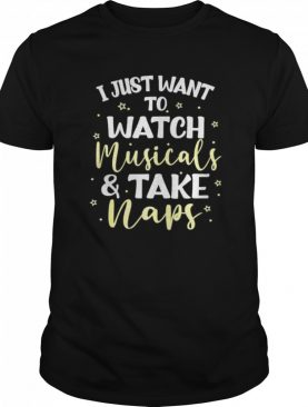 I Just Want to Watch Musicals and Take Naps shirt