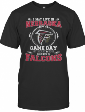 I May Live In Nebraska But On Game Day My Heart And Soul Belongs To Falcons T-Shirt
