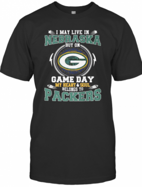 I May Live In Nebraska But On Game Day My Heart And Soul Belongs To Green Bay Packers T-Shirt