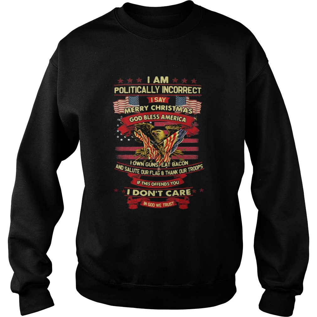 I am politically incorrect I say merry christmas god bless america if this offends you I dont care Sweatshirt