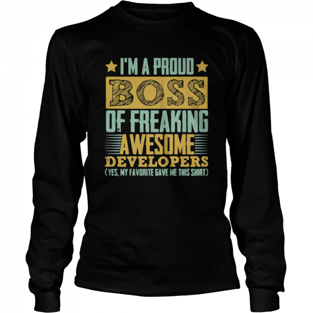 I'm A Proud Boss Of Freaking Awesome Developers Yes My Favorite Gave Me This Long Sleeved T-shirt