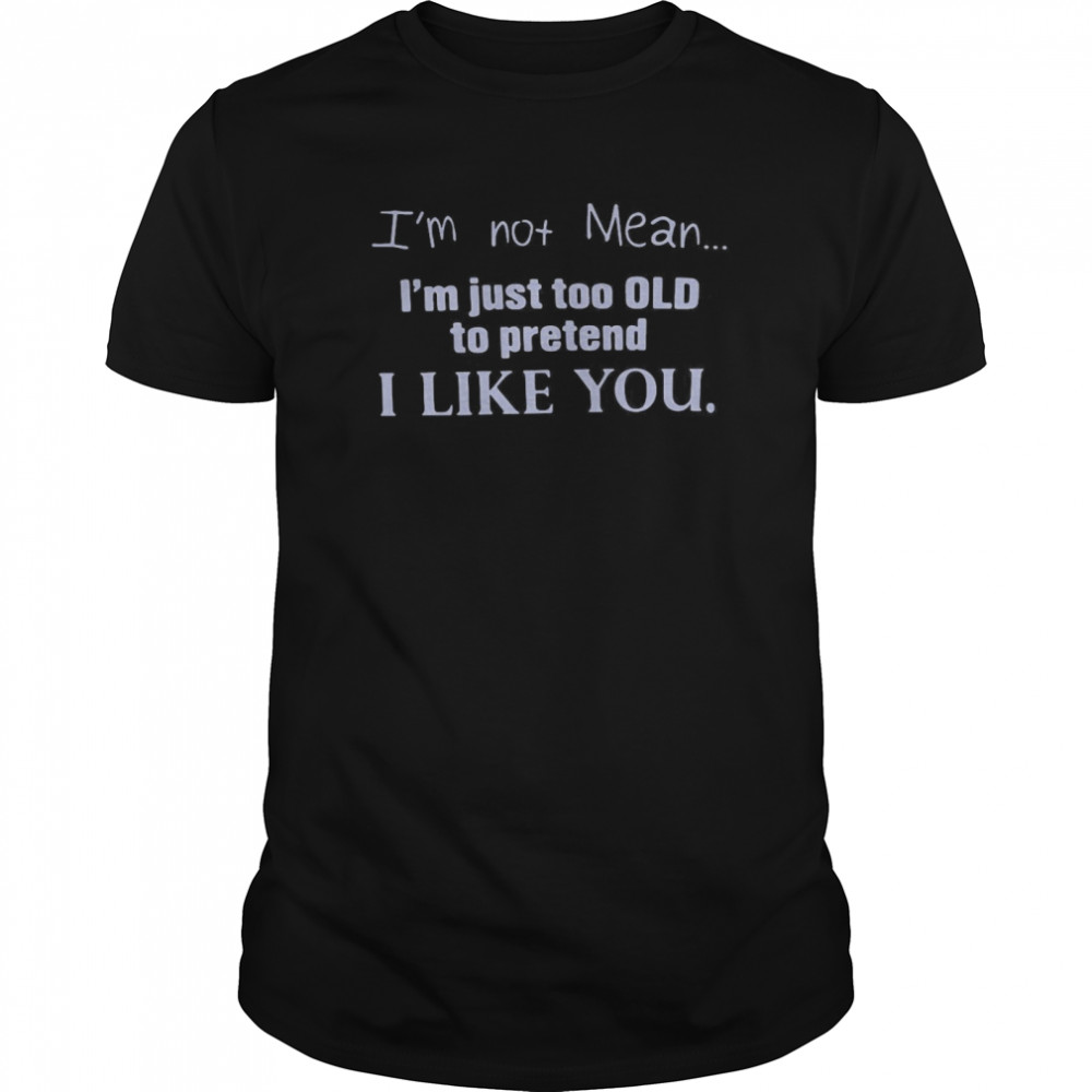 I'm Not Mean I'm Just Too Old To Pretend I Like You Classic Men's T-shirt