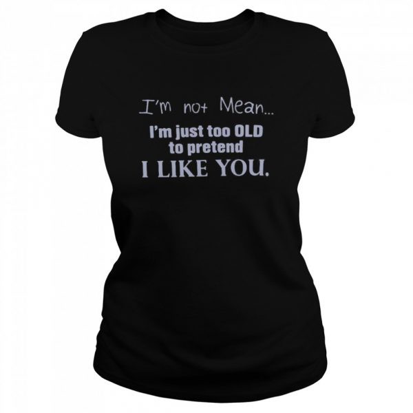 I'm Not Mean I'm Just Too Old To Pretend I Like You  Classic Women's T-shirt