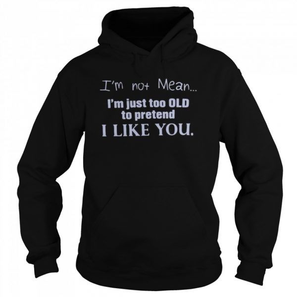 I'm Not Mean I'm Just Too Old To Pretend I Like You  Unisex Hoodie