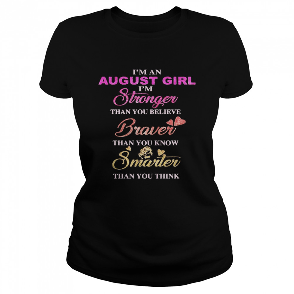 I'm an august girl i'm stronger than you believe braver than you know smarter than you think heart  Classic Women's T-shirt