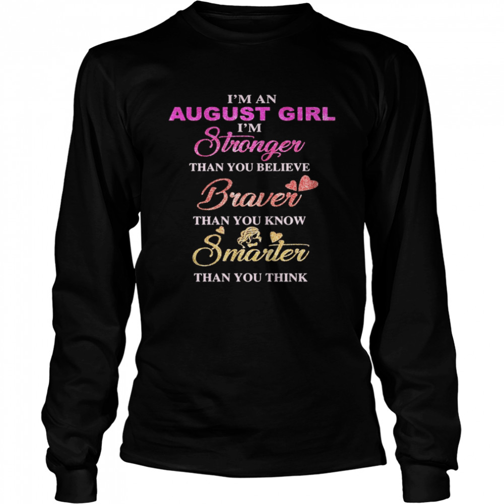 I'm an august girl i'm stronger than you believe braver than you know smarter than you think heart  Long Sleeved T-shirt