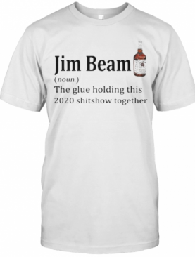 Jim Beam Noun The Glue Holding This 2020 Shitshow Together T-Shirt