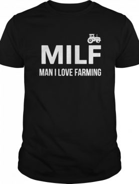 Milf Man I Love Farming shirt