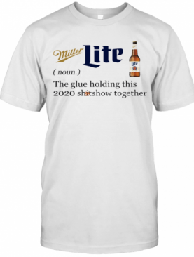 Miller Lite Noun The Glue Holding This 2020 Shitshow Together T-Shirt