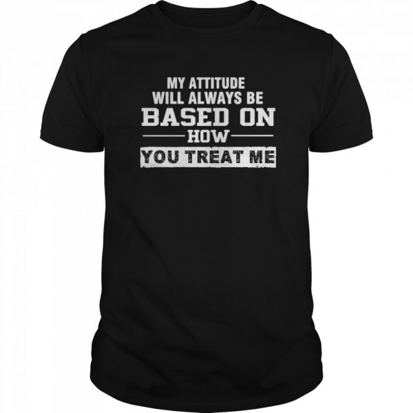 My Attitude Will Always Based On How You Treat Me  Classic Men's T-shirt
