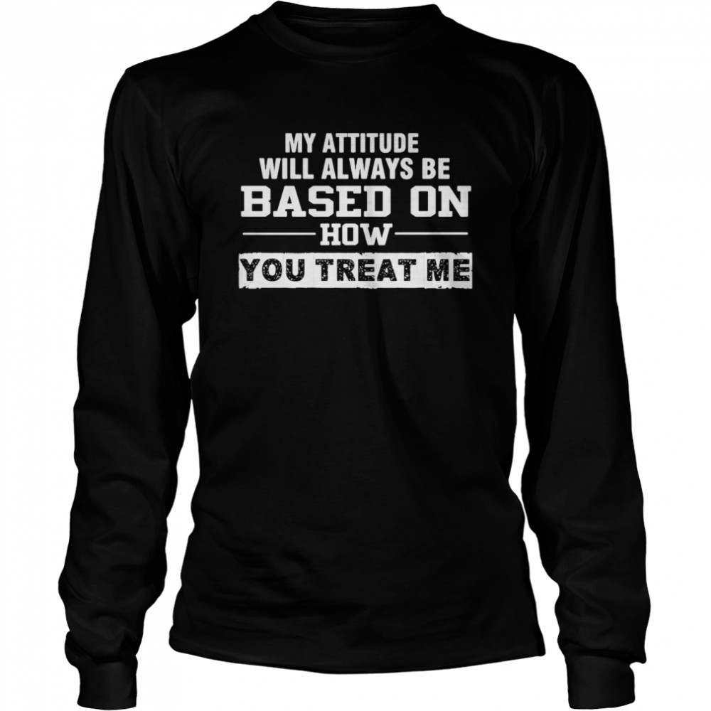 My Attitude Will Always Based On How You Treat Me Long Sleeved T-shirt