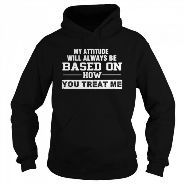 My Attitude Will Always Based On How You Treat Me  Unisex Hoodie