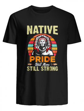 Native pride still here still strong vintage retro shirt