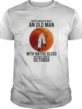 Never Underestimate An Old Man With Native Blood And Was Born In October Halloween shirt