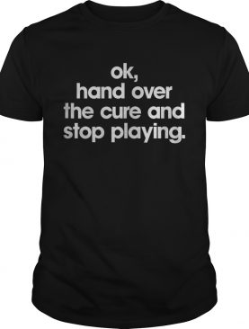 Ok hand over the cure and stop playing shirt