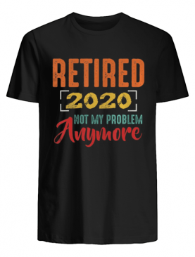 Retired 2020 Not My Problem Anymore Retirement Gift Party shirt