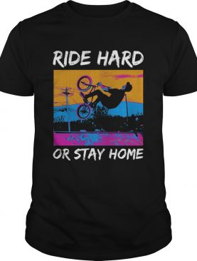 Ride Hard Or Stay Home shirt