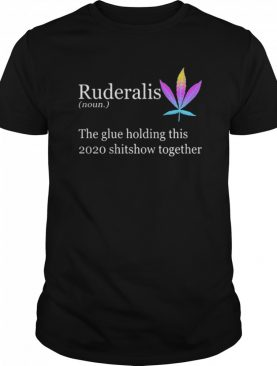 Ruderalis The Glue Holding This Shitshow Together shirt