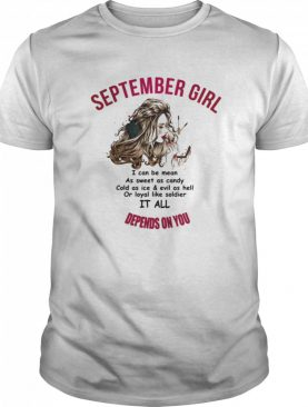 September Girl I Can Be Mean As Sweet As Candy Cold As Ice And Evil As Hell Or Loyal Like Soldier It All Depends On You shirt